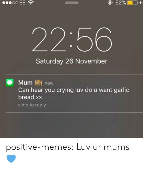 luv: oo EE  @52%  22:56  Saturday 26 November  Mum now  Can hear you crying luv do u want garlic  bread xx  slide to reply positive-memes:  Luv ur mums 💙