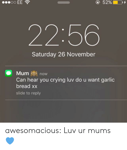 luv: oo EE  @52%  22:56  Saturday 26 November  Mum now  Can hear you crying luv do u want garlic  bread xx  slide to reply awesomacious:  Luv ur mums 💙