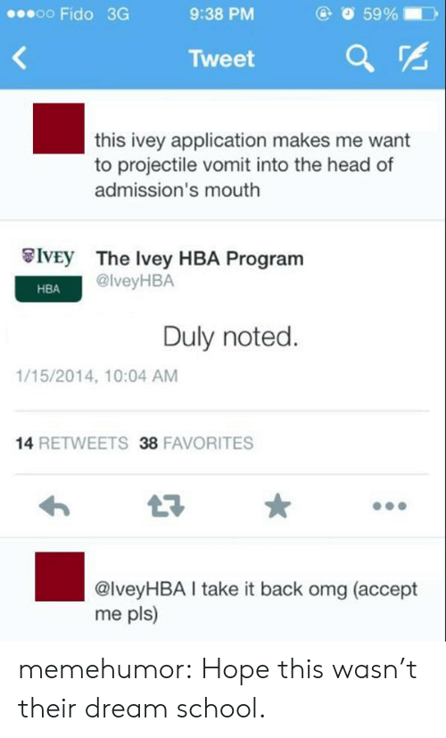 duly noted: oo Fido 3G  9:38 PM  O 59 %  )  Tweet a  this ivey application makes me want  to projectile vomit into the head of  admission's mouth  İVEy  The Ivey HBA Program  @lveyHBA  HBA  Duly noted.  1/15/2014, 10:04 AM  14 RETWEETS 38 FAVORITES  @lveyHBA take it back omg (accept  me pls) memehumor:  Hope this wasn't their dream school.