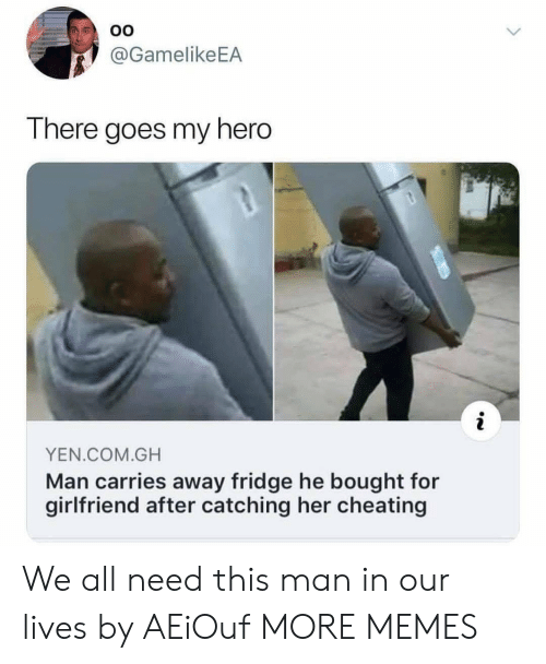 there goes my hero: OO  @GamelikeEA  There goes my hero  YEN.COM.GH  Man carries away fridge he bought for  girlfriend after catching her cheating We all need this man in our lives by AEiOuf MORE MEMES