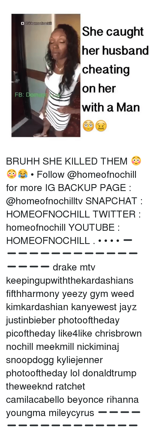 Beyonce, Cheating, and Drake: OO homeofnoch  FB  Do  She caught  her husband  cheating  on her  with a Man BRUHH SHE KILLED THEM 😳😳😂 • Follow @homeofnochill for more IG BACKUP PAGE : @homeofnochilltv SNAPCHAT : HOMEOFNOCHILL TWITTER : homeofnochill YOUTUBE : HOMEOFNOCHILL . • • • • ➖➖➖➖➖➖➖➖➖➖➖➖➖➖➖➖➖ drake mtv keepingupwiththekardashians fifthharmony yeezy gym weed kimkardashian kanyewest jayz justinbieber photooftheday picoftheday like4like chrisbrown nochill meekmill nickiminaj snoopdogg kyliejenner photooftheday lol donaldtrump theweeknd ratchet camilacabello beyonce rihanna youngma mileycyrus ➖➖➖➖➖➖➖➖➖➖➖➖➖➖➖➖