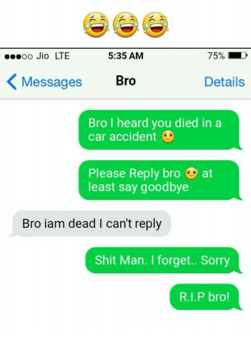 Jio: oo Jio LTE  5:35 AM  75%  Messages  Bro  Details  Bro I heard you died in a  car accident  Please Reply bro at  least say goodbye  Bro iam dead I can't reply  Shit Man. I forget.. Sorry  R.I.P bro!