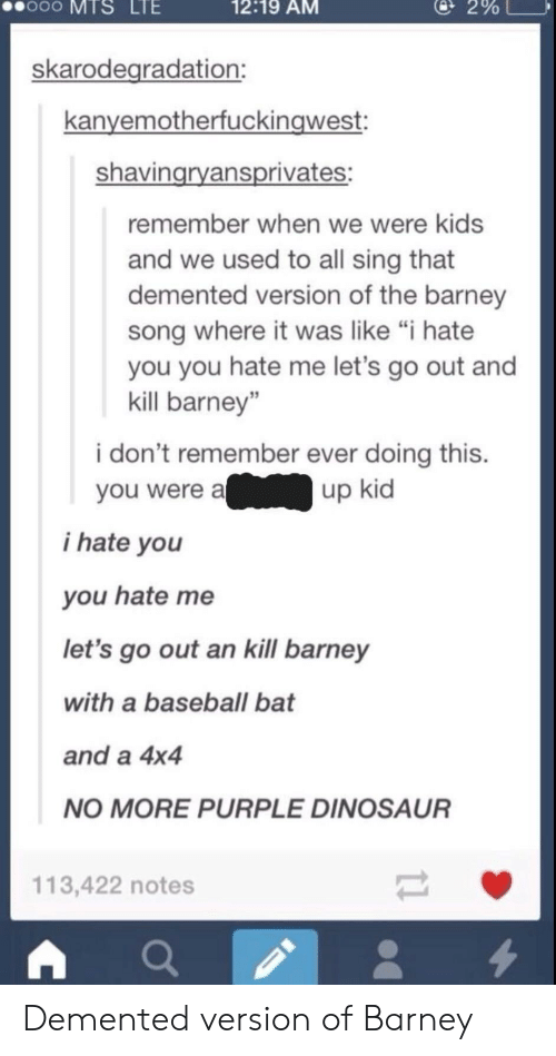 """4x4: oo  MTS  LTE  12:19 AM  @ 2%  skarodegradation:  kanyemotherfuckingwest:  shavingryansprivates:  remember when we were kids  and we used to all sing that  demented version of the barney  song where it was like """"i hate  you you hate me let's go out and  kill barney""""  i don't remember ever doing this.  you were aup kid  i hate you  you hate me  let's go out an kill barney  with a baseball bat  and a 4x4  NO MORE PURPLE DINOSAUR  113,422 notes Demented version of Barney"""
