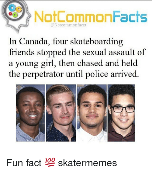 Sexualitys: Oo  NotCommonFacts  @Notcommonfacts  In Canada, four skateboarding  friends stopped the sexual assault of  a young girl, then chased and held  the perpetrator until police arrived. Fun fact 💯 skatermemes