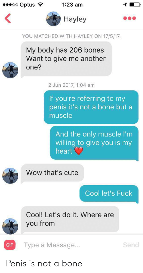 muscle: oo Optus  1:23 am  Hayley  YOU MATCHED WITH HAYLEY ON 17/5/17  My body has 206 bones.  Want to give me another  one?  2 Jun 2017, 1:04 am  If you're referring to my  penis it's not a bone but a  muscle  And the only muscle I'm  willing to give you is my  heart  Wow that's cute  Cool let's Fuck  Cool! Let's do it. Where are  you from  Турe a Message...  Send  GIF Penis is not a bone