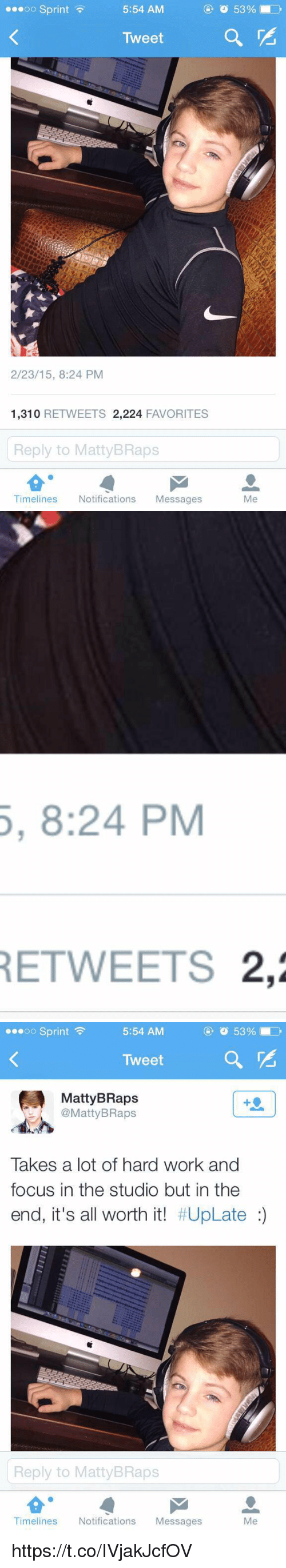 Matti Braps: oo Sprint  5:54 AM  Tweet  2/23/15, 8:24 PM  1,310  RETWEETS 2,224  FAVORITES  Reply to Matty BRaps  Timelines  Notifications  Messages  Me   5, 8:24 PM  RETWEETS 2,2   53%  5:54 AM  oo Sprint  Tweet  Matty BRaps  Matty Raps  Takes a lot of hard work and  focus in the studio but in the  end, it's all worth it! #UpLate  Reply to MattyBRaps  Timelines  Notifications  Messages https://t.co/IVjakJcfOV