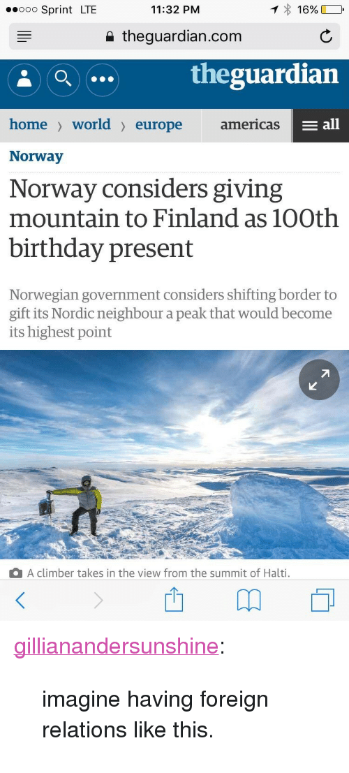 """present: .oo Sprint LTE  11:32 PM  16%  a theguardian.com  theguardian  home> world〉 europe  americas  E all  Norway  Norway considers giving  mountain to Finland as 10Oth  birthday present  Norwegian government considers shifting border to  gift its Nordic neighbour a peak that would become  its highest point  A climber takes in the view from the summit of Halti. <p><a class=""""tumblr_blog"""" href=""""http://gillianandersunshine.tumblr.com/post/148152882613"""">gillianandersunshine</a>:</p> <blockquote> <p>imagine having foreign relations like this.</p> </blockquote>"""
