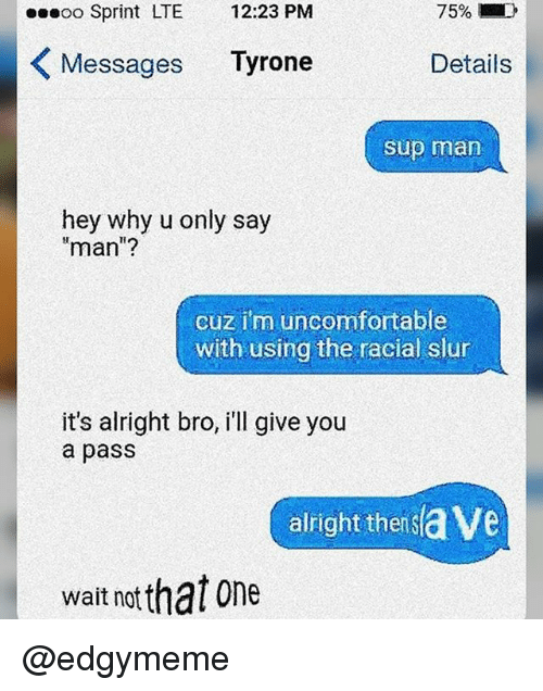 Memes, Sprint, and Alright: oo Sprint LTE 12:23 PM  Messages Tyrone  Details  sup man  hey why u only say  man'?  cuz im uncomfortable  with using the racial slur  it's alright bro, i'll give you  a pass  alight thetsave  wait notthat one @edgymeme