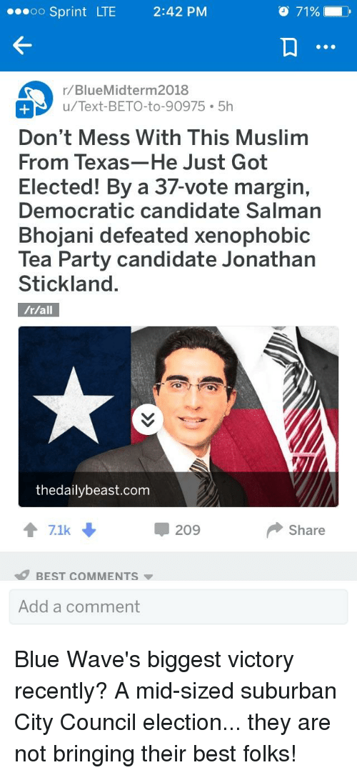blue waves: oo Sprint LTE 2:42 PM  71%  rBlueMidterm2018  u/Text-BETO-to-90975 5h  Don't Mess With This Muslim  From Texas-He Just Got  Elected! By a 37-vote margin,  Democratic candidate Salman  Bhojani defeated xenophobic  Tea Party candidate Jonathan  Stickland.  thedailybeast.com  7.1k  209  Share  BEST COMMENTS  Add a comment