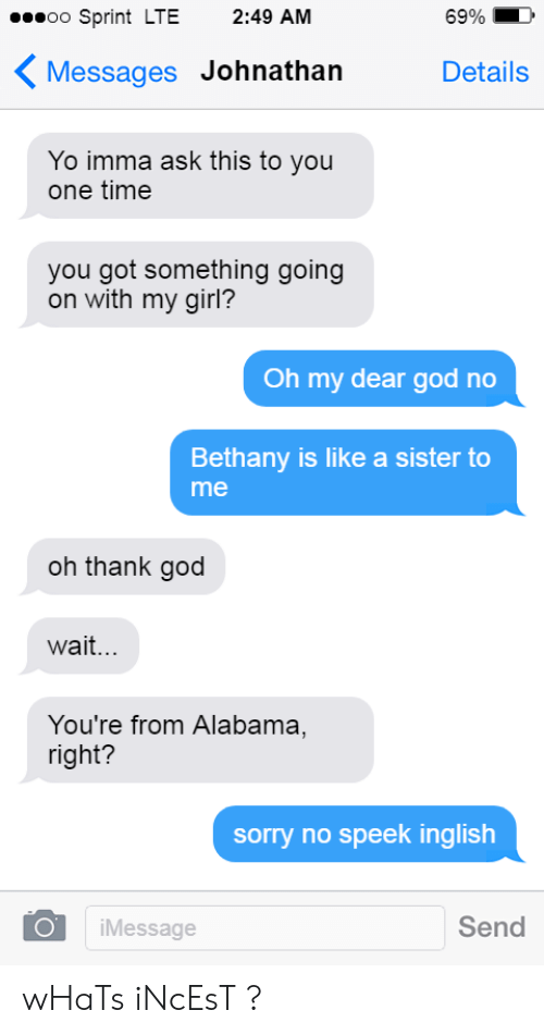 Oh Thank God: oo Sprint LTE 2:49 AM  6990  〈Messages Johnathan  Details  Yo imma ask this to you  one time  you got something going  on with my girl?  Oh my dear god no  Bethany is like a sister to  me  oh thank god  wait...  You're from Alabama,  right?  sorry no speek inglish  Send  iMessage wHaTs iNcEsT ?