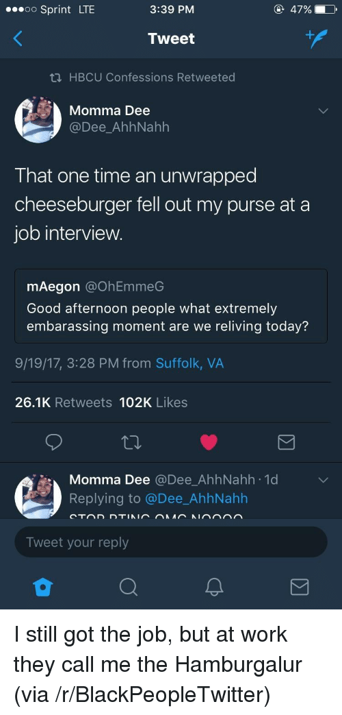 Blackpeopletwitter, Job Interview, and Work: oo Sprint LTE  3:39 PM  47%)  Tweet  ti HBCU Confessions Retweeted  Momma Dee  @Dee_AhhNahh  That one time an unwrapped  cheeseburger fell out my purse at a  job interview  mAegon @OhEmmeG  Good afternoon people what extremely  embarassing moment are we reliving today?  9/19/17, 3:28 PM from Suffolk, VA  26.1K Retweets 102K Likes  Momma Dee @Dee_AhhNahh 1d  Replying to @Dee_AhhNahlh  Tweet your reply <p>I still got the job, but at work they call me the Hamburgalur (via /r/BlackPeopleTwitter)</p>