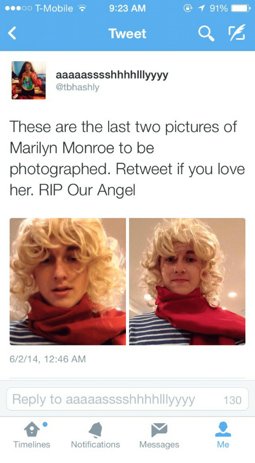Marilyn Monroe: oO T-Mobil  e9:23 AM  9190 ,  Tweet  a  @tbhashly  These are the last two pictures of  Marilyn Monroe to be  photographed. Retweet if you love  her. RIP Our Angel  6/2/14, 12:46 AM  y to aaaaasssshhhhlllyyyy 130  Timelines  Notifications Messages  Me