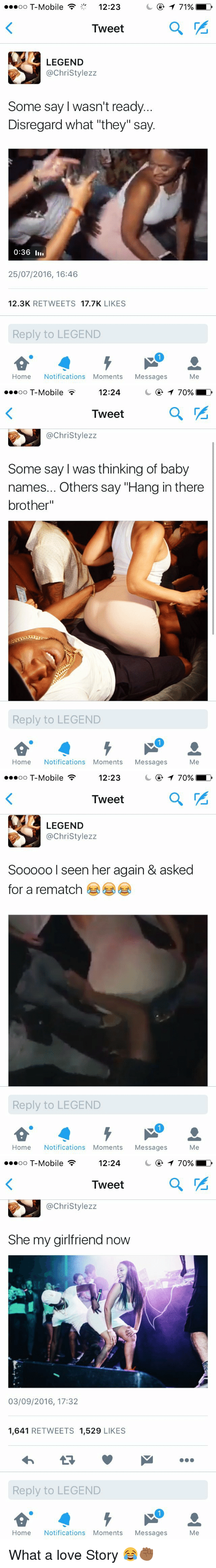 """Baby Name: oo T-Mobile 12:23  T 71%  Tweet  LEGEND  @Christy lezz  Some say wasn't ready.  Disregard what """"they"""" say.  0:36 III.  25/07/2016, 16:46  12.3K  RETWEETS  17.7K  LIKES  Reply to LEGEND  Home Notifications Moments Messages  Me   70%-  12:24  oo T-Mobile  Tweet  @Christy lezz  Some say was thinking of baby  names... Others say """"Hang inthere  brother""""  Reply to LEGEND  Home Notifications Moments Messages  Me   3 12:23  70%  oo T-Mobile  Tweet  LEGEND  @Christy lezz  Sooooo I seen her again & asked  for a rematch  Reply to LEGEND  Home Notifications Moments Messages  Me   3 12:24  70%-  oo T-Mobile  Tweet  Christylezz  She my girlfriend now  03/09/2016, 17:32  1.641  RETWEETS 1,529  LIKES  Reply to LEGEND  Home Notifications Moments Messages  Me What a love Story 😂✊🏾"""