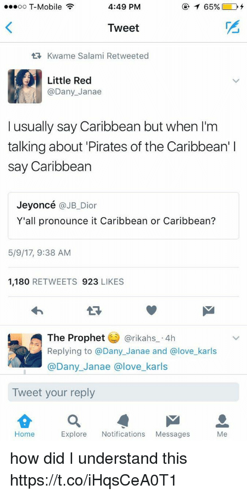 Funny, Love, and T-Mobile: ...oo T-Mobile  4:49 PM  Tweet  tR, Kwame Salami Retweeted  Little Red  @Dany Janae  I usually say Caribbean but when l'm  talking about Pirates of the Caribbean' l  say Caribbean  Jeyoncé  @JB Dior  Y'all pronounce it Caribbean or Caribbean?  5/9/17, 9:38 AM  1,180  RETWEETS 923  LIKES  The Prophet  @rikahs 4h  Replying to a Dany Janae and Glove karls  @Dany Janae a love karls  Tweet your reply  Home  Explore Notifications  Messages  Me how did I understand this https://t.co/iHqsCeA0T1