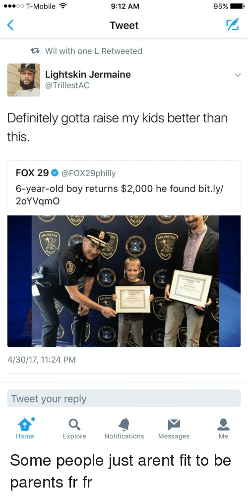 Fr Fr: oO T-Mobile  9:12 AM  95%  Tweet  Wil with one L Retweeted  Lightskin Jermaine  @TrillestAC  Definitely gotta raise my kids better tharn  this  FOX 29 @FOX29philly  6-year-old boy returns $2,000 he found bit.ly/  2oYVqmO  ARLINGTON  ARLINGTO  ARLINGT  ARLING  4/30/17, 11:24 PM  Tweet your reply  Home  Explore  Notifications Messages  Me Some people just arent fit to be parents fr fr