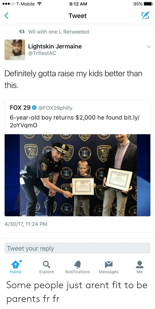 Fr Fr: oO T-Mobile  9:12 AM  95%  Tweet  Wil with one L Retweeted  Lightskin Jermaine  @TrillestAC  Definitely gotta raise my kids better tharn  this.  FOX 29 @FOX29philly  6-year-old boy returns $2,000 he found bit.ly/  2oYVqmO  ARLINGTON  ARLINGTO  ARLINGT  ARLING  4/30/17, 11:24 PM  Tweet your reply  Home  Explore  Notifications Messages  Me Some people just arent fit to be parents fr fr
