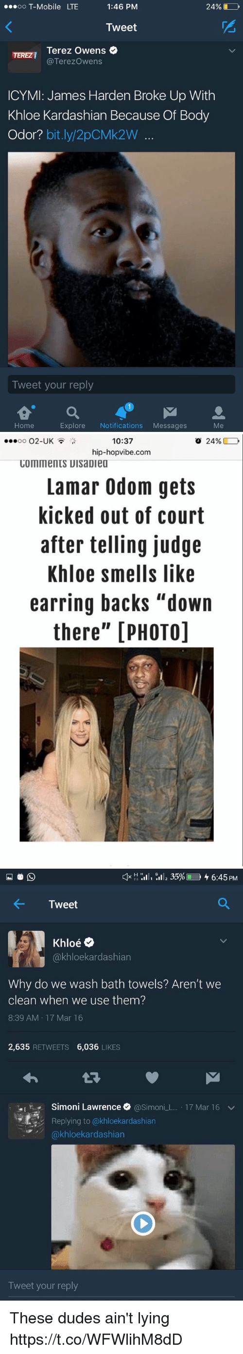 "James Harden, Khloe Kardashian, and Lamar Odom: OO  T-Mobile LTE  1:46 PM  24%  Tweet  Terez Owens  Terezowens  ICYMI: James Harden Broke Up With  Khloe Kardashian Because Of Body  Odor?  bit.ly 2pCMk2W  Tweet your reply  Explore  Notifications  Messages  Home   10:37  o 24%  OO  O2-UK  hip-hopvibe.com  COMMentS UIsaDiea  Lamar Odom gets  kicked out of court  after telling judge  Khloe smells like  earring backs ""down  there"" [PHOTO]   H H  III, 35% 4 6:45 PM  4- Tweet  Oe  akhloekardashian  Why do we wash bath towels? Aren't we  clean when we use them?  8:39 AM 17 Mar 16  2,635  RETWEETS  6,036  LIKES  .I Simoni Lawrence  @Simon  L. 17 Mar 16 v  Replying to (akhloekardashian  kardashian  Tweet your reply These dudes ain't lying https://t.co/WFWlihM8dD"