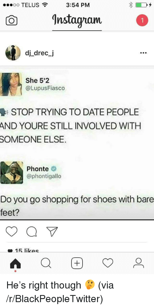 bare feet: oo TELUS  3:54 PM  O nstagam  dj drec_j  990  She 5'2  @LupusFiasco  STOP TRYING TO DATE PEOPLE  AND YOURE STILL INVOLVED WITH  SOMEONE  ELSE  Phonte  @phontigallo  Do you go shopping for shoes with bare  feet?  15 likec <p>He&rsquo;s right though 🤔 (via /r/BlackPeopleTwitter)</p>
