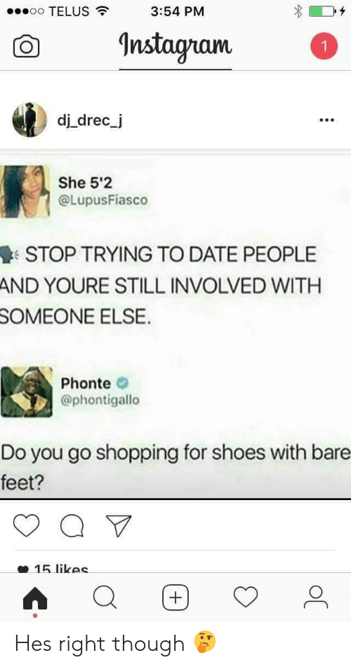 bare feet: oo TELUS  3:54 PM  O nstagam  dj drec_j  990  She 5'2  @LupusFiasco  STOP TRYING TO DATE PEOPLE  AND YOURE STILL INVOLVED WITH  SOMEONE  ELSE  Phonte  @phontigallo  Do you go shopping for shoes with bare  feet?  15 likec Hes right though 🤔