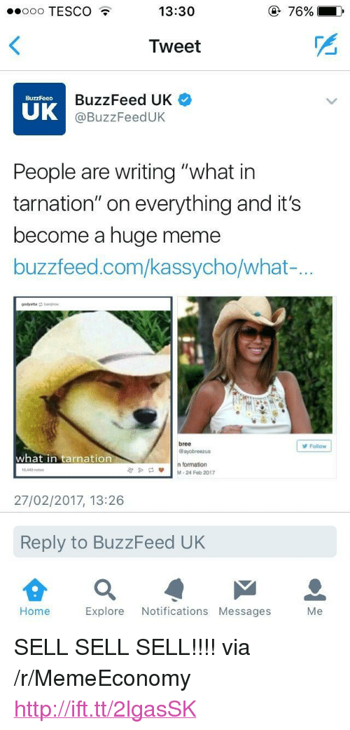 """What In Tarnation: oo TESCO  13:30  Tweet  BuzzFeed UK  @BuzzFeedUK  BuzzFeeD  UK  People are writing """"what in  tarnation"""" on everything and it's  become a huge meme  buzzfeed.com/kassycho/what-  bree  @ayobreezus  Folow  what in tarnation  n formation  M-24 Feb 2017  1440 notes  27/02/2017, 13:26  Reply to BuzzFeed UK  Home  Explore Notifications Messages  Me <p>SELL SELL SELL!!!! via /r/MemeEconomy <a href=""""http://ift.tt/2lgasSK"""">http://ift.tt/2lgasSK</a></p>"""