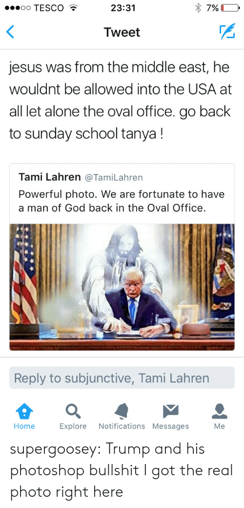sunday school: oo TESCO  23:31  Tweet  jesus was from the middle east, he  wouldnt be allowed into the USA at  all let alone the oval office. go back  to sunday school tanya!  Tami Lahren @TamiLahren  Powerful photo. We are fortunate to have  a man of God back in the Oval Office  Reply to subjunctive, Tami Lahren  Home Explore Notifications Messages Me supergoosey:  Trump and his photoshop bullshit I got the real photo right here