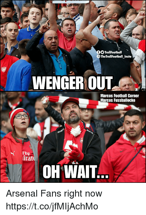 Arsenal, Football, and Memes: OO TrollFootbalt  OTheTrollFootball Insta  WENGER OUT  Marcos Football Corner  Marcos Fussballecke  FIV  trat  OH WAIT Arsenal Fans right now https://t.co/jfMIjAchMo