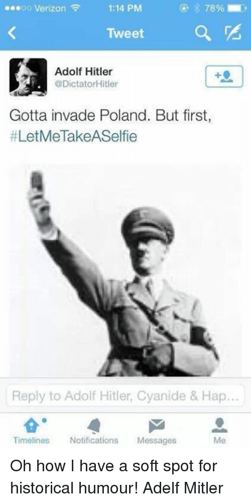 Verizon, Hitler, and Dank Memes: ...oo Verizon  1:14 PM  Tweet  Adolf Hitler  @DictatorHitler  Gotta invade Poland. But first,  LetMeTakeASelfie  Reply to Adolf Hitler, Cyanide & Hap.  Timelines  Notifications  Messages  Me Oh how I have a soft spot for historical humour! Adelf Mitler