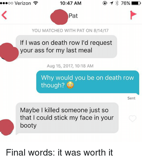Bootyful: oo Verizon  10:47 AM  Pat  YOU MATCHED WITH PAT ON 8/14/17  If I was on death row I'd request  your ass for my last meal  Aug 15, 2017, 10:18 AM  Why would you be on death row  though?  Sent  Maybe I killed someone just so  that I could stick my face in your  booty Final words: it was worth it
