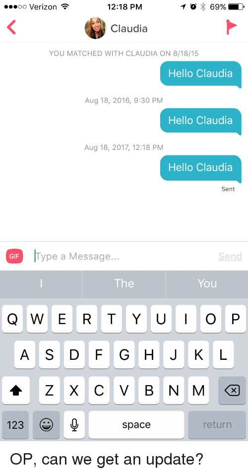 claudia: oo Verizon  12:18 PM  Claudia  YOU MATCHED WITH CLAUDIA ON 8/18/15  Hello Claudia  Aug 18, 2016, 9:30 PM  Hello Claudia  Aug 18, 2017, 12:18 PM  Hello Claudia  Sent  ype a Message...  Send  GIF  The  You  A S DFGHJKL  123  Space  return OP, can we get an update?