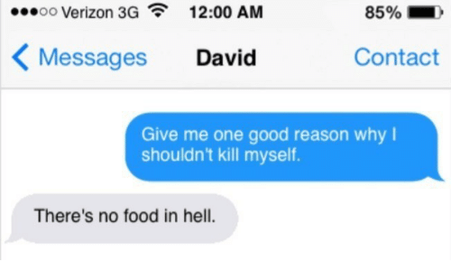 kill myself: oo Verizon 3G  12:00 AM  85%  Contact  Messages  David  Give me one good reason why  shouldn't kill myself.  There's no food in hell.