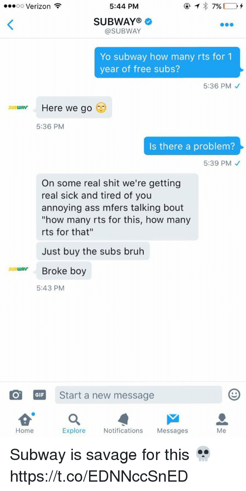 """Ass, Bruh, and Gif: oo Verizon  5:44 PM  7%  SUBWAY  @SUBWAY  Yo subway how many rts for 1  year of free subs?  5:36 PM  SUBWAV  Here we go  5:36 PM  Is there a problem?  5:39 PM  On some real shit we're getting  real sick and tired of you  annoying ass mfers talking bout  """"how many rts for this, how many  rts for that""""  Just buy the subs bruh  suatuAvr Broke boy  5:43 PM  GIF Start a new message  Explore  Notifications  Messages  Me  Home Subway is savage for this 💀 https://t.co/EDNNccSnED"""