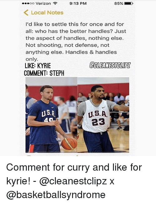 Memes, Verizon, and 🤖: oo Verizon 9:13 PM  Local Notes  I'd like to settle this for once and for  all: who has the better handles? Just  the aspect of handles, nothing else.  Not shooting, not defense, not  anything else. Handles & handles  only.  LIKE: KYRIE  COMMENT: STEPH  US. A  U.S.A. Comment for curry and like for kyrie! - @cleanestclipz x @basketballsyndrome
