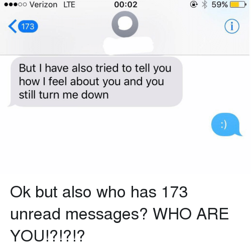 Relationships, Texting, and Verizon: oo Verizon LTE  00:02  173  But I have also tried to tell you  how I feel about you and you  still turn me down Ok but also who has 173 unread messages? WHO ARE YOU!?!?!?
