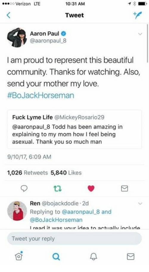 Beautiful, Community, and Life: oo Verizon LTE  10:31 AM  Tweet  Aaron Paul  @aaronpaul 8  I am proud to represent this beautiful  community. Thanks for watching. Also,  send your mother my love.  #BoJackHorseman  Fuck Lyme Life @MickeyRosario29  @aaronpaul 8 Todd has been amazing in  explaining to my mom how I feel being  asexual. Thank you so much man  9/10/17, 6:09 AM  1,026 Retweets 5,840 Likes  Ren @bojackdodie 2d  Replying to @aaronpaul 8 and  @BoJackHorseman  Tweet your reply