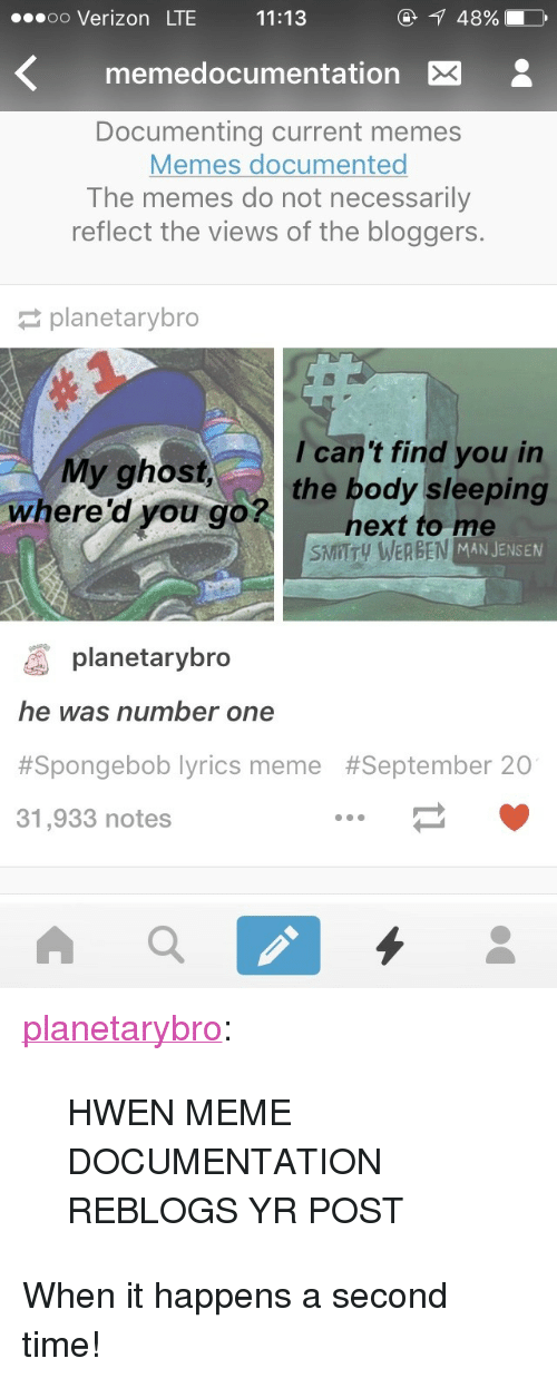 """Meme, Memes, and SpongeBob: .oo Verizon LTE  11:13  48%  memedocumentation X  Documenting current memes  Memes documented  The memes do not necessarily  reflect the views of the bloggers.  planetarybro  I can't find you in  My ghost,the body sleeping  where'd you gonext to me  SMITTy WERBEN MAN JENSEN  planetarybro  he was number one  #Spongebob lyrics meme  31,933 notes  <p><a class=""""tumblr_blog"""" href=""""http://planetarybro.tumblr.com/post/129849664627"""">planetarybro</a>:</p> <blockquote> <p>HWEN MEME DOCUMENTATION REBLOGS YR POST</p> </blockquote>  <p>When it happens a second time!<br/></p>"""