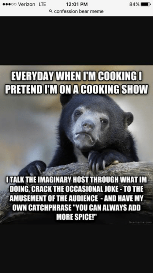 """Bears Memes: ...oo Verizon LTE  12:01 PM  84%  confession bear meme  EVERYDAY WHEN IM COOKING I  PRETEND IMONACOOKINGSHOW  ITALK THEIMAGINARY HOST THROUGHWHATIM  DOING, CRACK THE OCCASIONAL JOKE-TO THE  AMUSEMENT OF THE AUDIENCE -AND HAVE MY  OWN CATCHPHRASE YOU CAN ALWAYSADD  MORE SPICE!"""""""