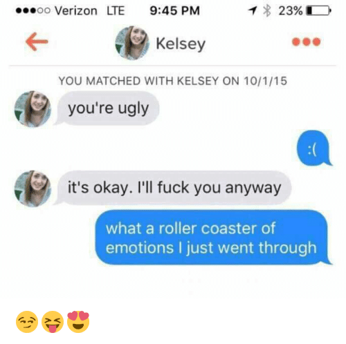 Rollers: ...oo Verizon LTE  9:45 PM  T 23%  Kelsey  YOU MATCHED WITH KELSEY ON 10/1/15  you're ugly  it's okay. I'll fuck you anyway  what a roller coaster of  emotions I just went through 😏😝😍