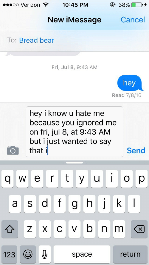 Hate Me: oo Verizon T  10:45 PM  New iMessage  Cancel  To: Bread bear  Fri, Jul 8, 9:43 AM  hey  Read 7/8/16  hey i know u hate me  because you ignored me  on fri, jul 8, at 9:43 AM  but i just wanted to say  that  Send  q w e r t y u op  ulo  a s df g h jk  123  space  return