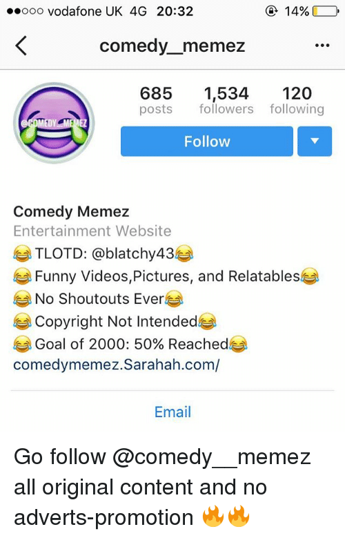 Relatables: oo0 vodafone UK 4G 20:32  14%  comedy_memez  6851,534 120  posts followers following  Follow  Comedy Memez  Entertainment Website  TLOTD: @blatchy43e  Funny Videos,Pictures, and Relatables  No Shoutouts Ever  Copyright Not Intended  Goal of 2000: 50% Reached  comedymemez.Sarahah.com/  Email Go follow @comedy__memez all original content and no adverts-promotion 🔥🔥
