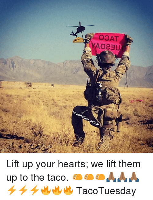 Memes, Hearts, and 🤖: OOAT  @oaf nation actual Lift up your hearts; we lift them up to the taco. 🌮🌮🌮🙏🏾🙏🏾🙏🏾⚡️⚡️⚡️🔥🔥🔥 TacoTuesday