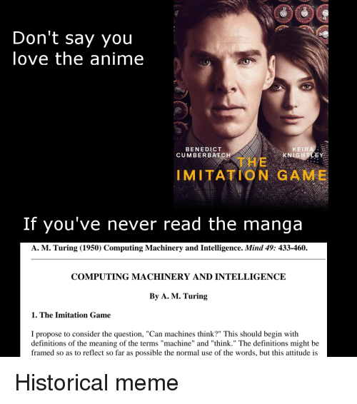 """Benedict Cumberbatch: OOC  Don't say you  love the anime  BENEDICT  CUMBERBATCH  KEIRA  KN  石  THE  IMITATION GAME  If you've never read the manga  A. M. Turing (1950) Computing Machinery and Intelligence. Mind 49: 433-460.  COMPUTING MACHINERY AND INTELLIGENCE  By A. M. Turing  1. The Imitation Game  I propose to consider the question, """"Can machines think?"""" This should begin with  definitions of the meaning of the terms """"machine"""" and """"think."""" The definitions might be  framed so as to reflect so far as possible the normal use of the words, but this attitude is Historical meme"""