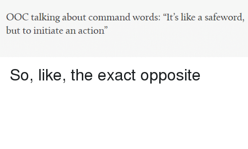 "Safewords: OOC talking about command words: ""It's like a safeword,  but to initiate an action"" So, like, the exact opposite"