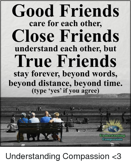 """Friends, Memes, and True: ood Friends  care for each other.  Close Friends  understand each other, but  True Friends  stay forever, beyond words,  beyond distance, beyond time.  (type """"yes' if you agree)  Understanding  Compassion Understanding Compassion <3"""
