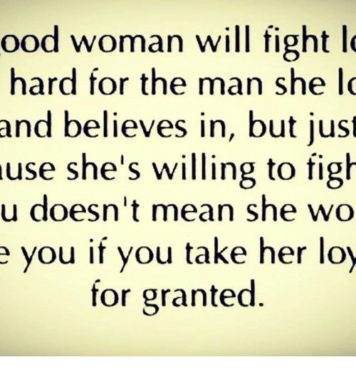 For Granted: ood woman will fight  l  hard for the man she lo  and believes in, but just  use she's willing to figh  u doesn't mean she wo  e you if you take her loy  for granted