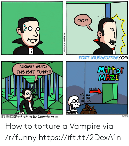 maze: OOF!  0  PORTUGUESEGEESE.COM  ALRIGHT GUYS  THIS ISN'T FUNNY!!  MAZE  ENTRANCE  HA  HA HA  HA  fShout ot to Ian Cooper for 4he idea  2018 How to torture a Vampire via /r/funny https://ift.tt/2DexA1n