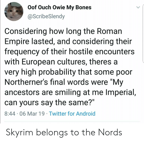 """probability: Oof Ouch Owie My Bones  @ScribeSlendy  Considering how long the Roman  Empire lasted, and considering their  frequency of their hostile encounters  with European cultures, theres a  very high probability that some poor  Northerner's final words were """"My  ancestors are smiling at me Imperial,  can yours say the same?""""  8:44 06 Mar 19 Twitter for Android Skyrim belongs to the Nords"""