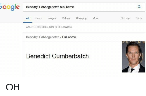Benedict Cumberbatch: oogle  Benedryl Cabbagepatch real name  All News mages Vides Shopping More  About 10,800,000 results (0.56 seconds)  Settings Tools  Benedryl Cabbagepatch Full name  Benedict Cumberbatch OH