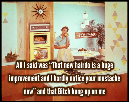 "Bitch, Hung Up, and Hung: oogleme420  All I said was ""That new hairdo is a hupe  improvement andI hardly notice your mustache  now"" and that Bitch hung up on me"