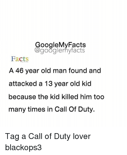 too many times: oogleMy Facts  google my facts  Facts  A 46 year old man found and  attacked a 13 year old kid  because the kid killed him too  many times in Call Of Duty. Tag a Call of Duty lover blackops3
