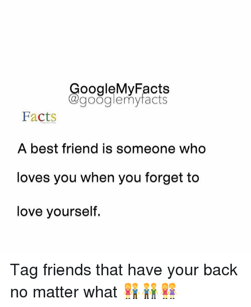 Friends: oogleMy Facts  google my facts  Facts  A best friend is someone who  loves you when you forget to  love yourself. Tag friends that have your back no matter what 👫👬👭